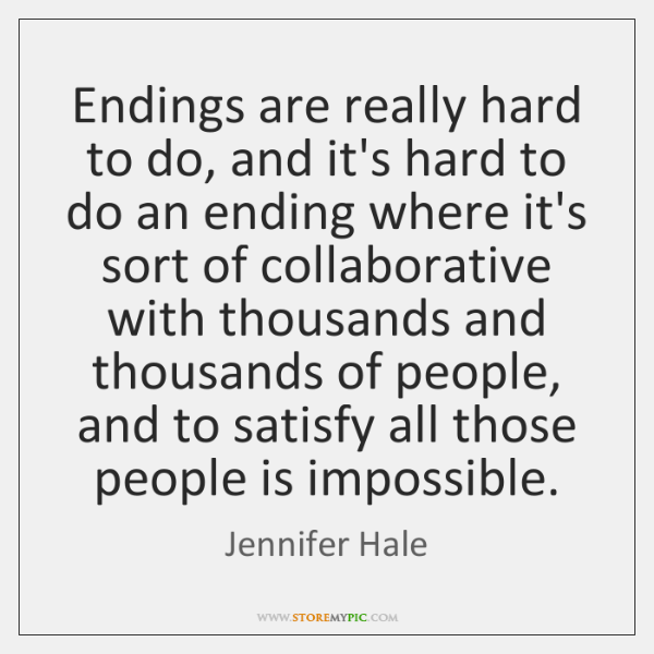 Endings are really hard to do, and it's hard to do an ...