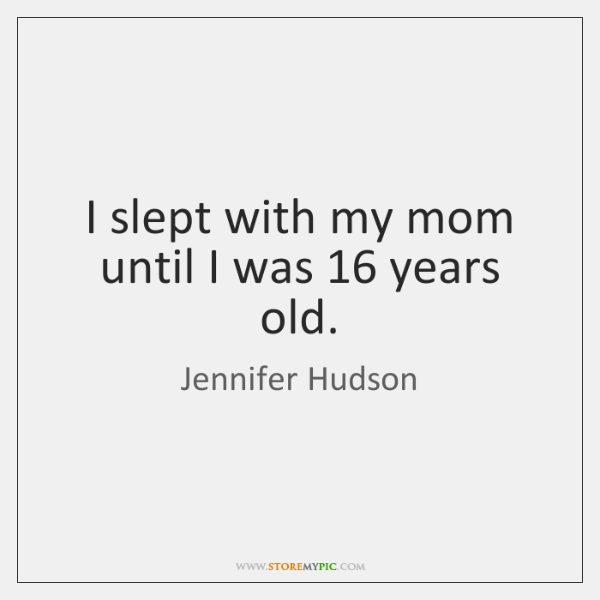 I slept with my mom until I was 16 years old.