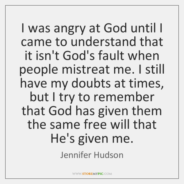 I was angry at God until I came to understand that it ...