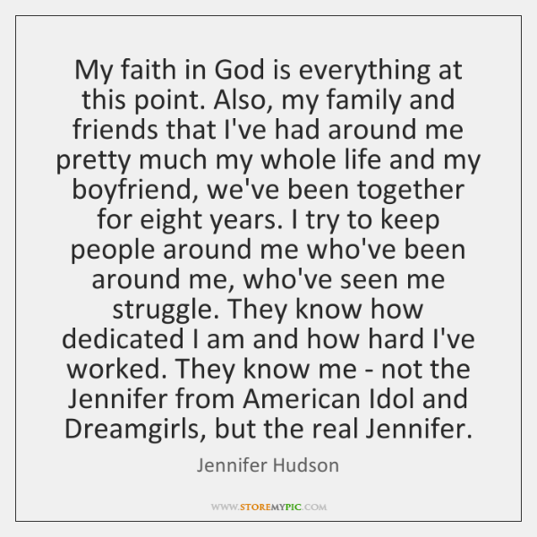 My faith in God is everything at this point. Also, my family ...
