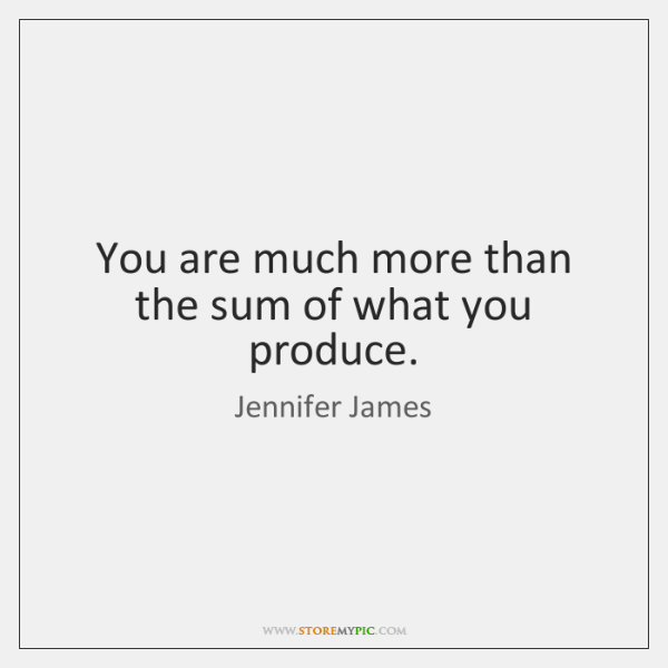 You are much more than the sum of what you produce.