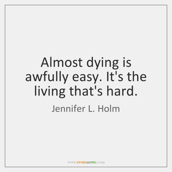 Almost dying is awfully easy. It's the living that's hard.