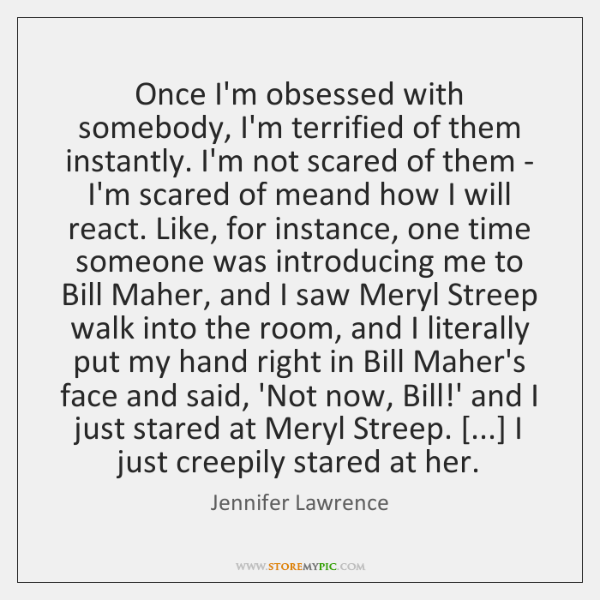 Once I'm obsessed with somebody, I'm terrified of them instantly. I'm not ...