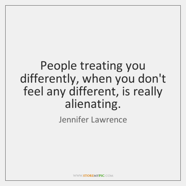 People treating you differently, when you don't feel any different, is really ...