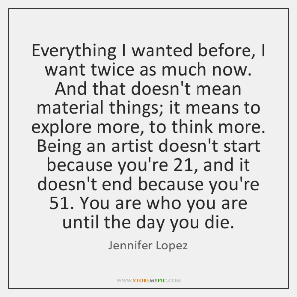 Everything I wanted before, I want twice as much now. And that ...