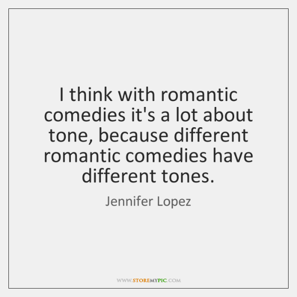 I think with romantic comedies it's a lot about tone, because different ...