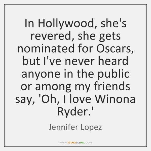 In Hollywood, she's revered, she gets nominated for Oscars, but I've never ...