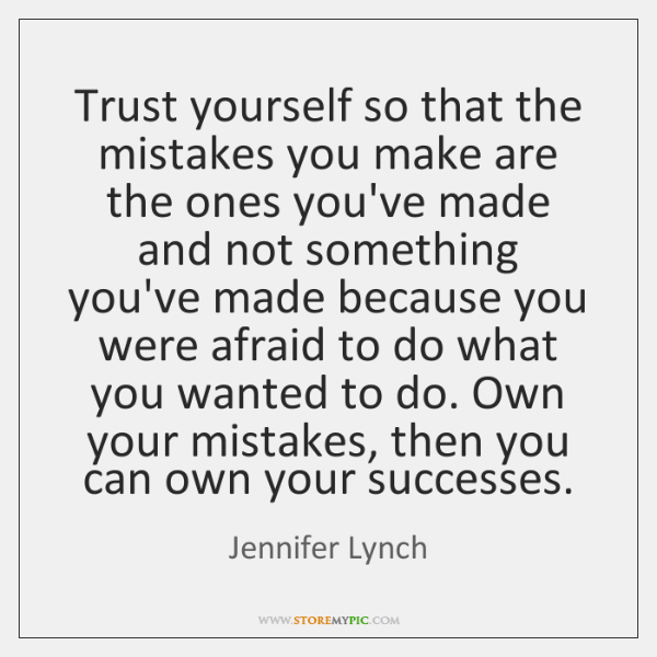 Trust yourself so that the mistakes you make are the ones you've ...