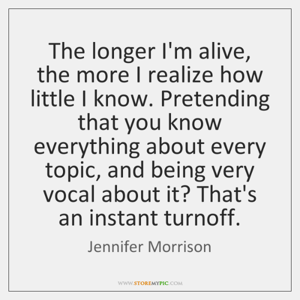 The longer I'm alive, the more I realize how little I know. ...