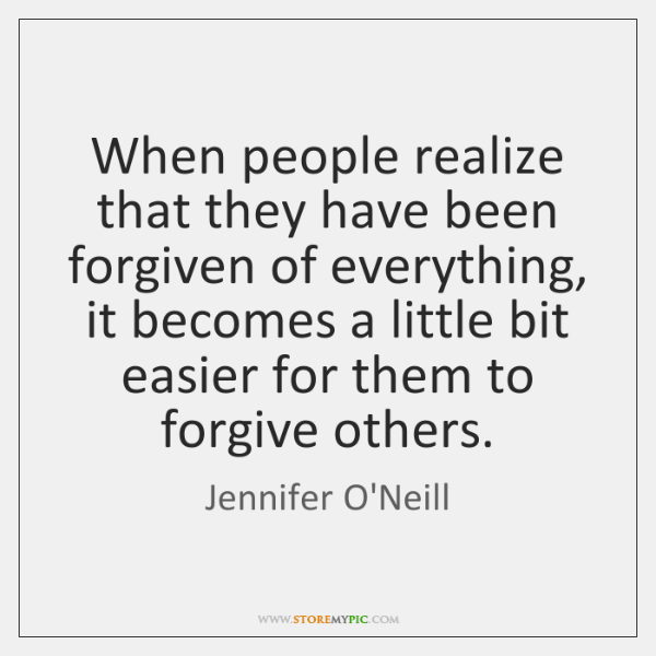 When people realize that they have been forgiven of everything, it becomes ...