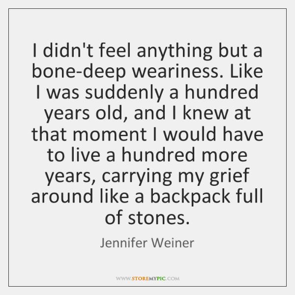 I didn't feel anything but a bone-deep weariness. Like I was suddenly ...