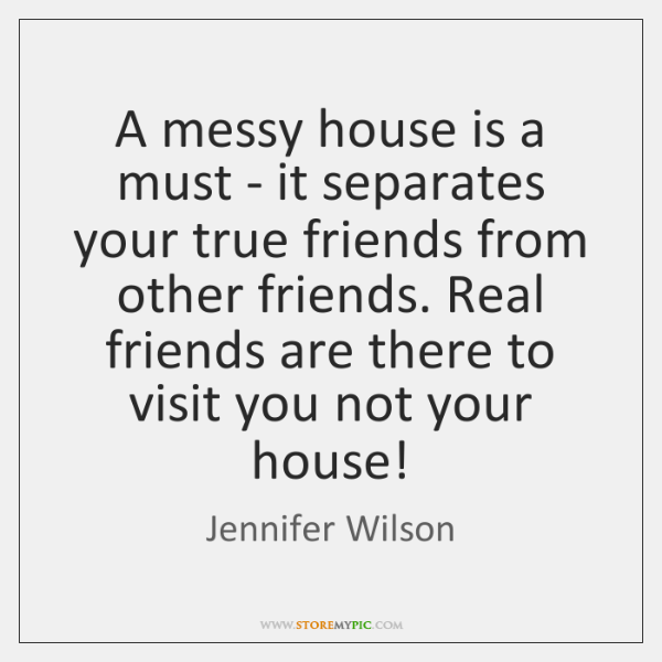 A messy house is a must - it separates your true friends ...