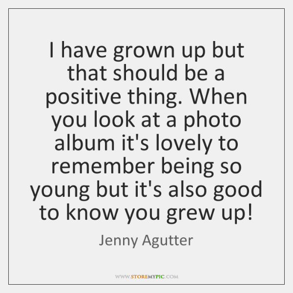 I have grown up but that should be a positive thing. When ...