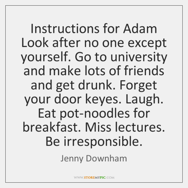 Instructions for Adam Look after no one except yourself. Go to university ...