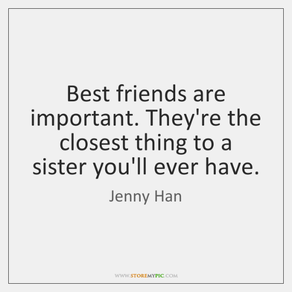 Best friends are important. They're the closest thing to a sister you'll ...
