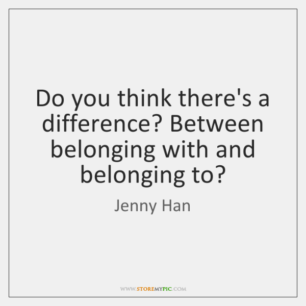 Do you think there's a difference? Between belonging with and belonging to?