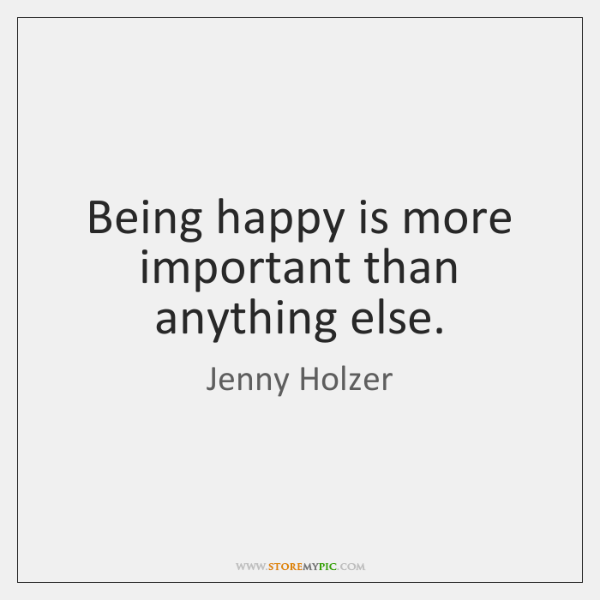 Being happy is more important than anything else.