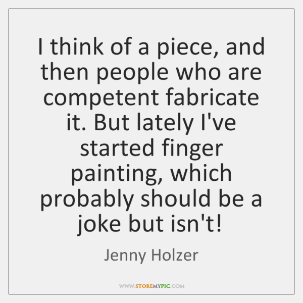 I think of a piece, and then people who are competent fabricate ...