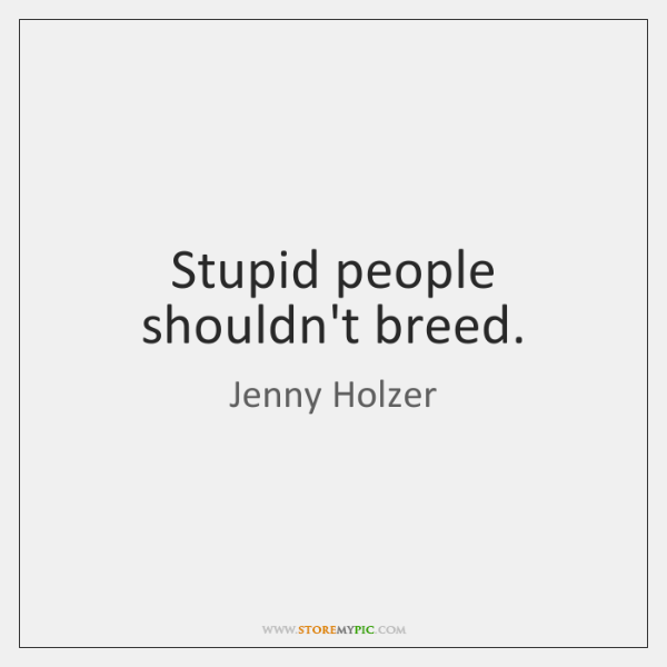 Stupid people shouldn't breed.