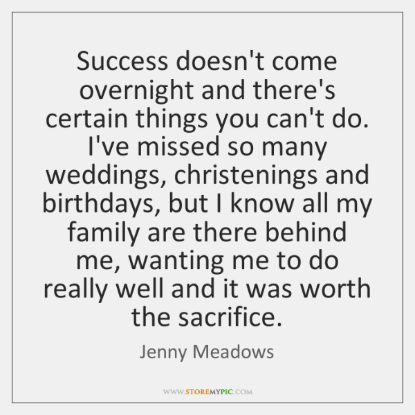 Success doesn't come overnight and there's certain things you can't do. I've ...
