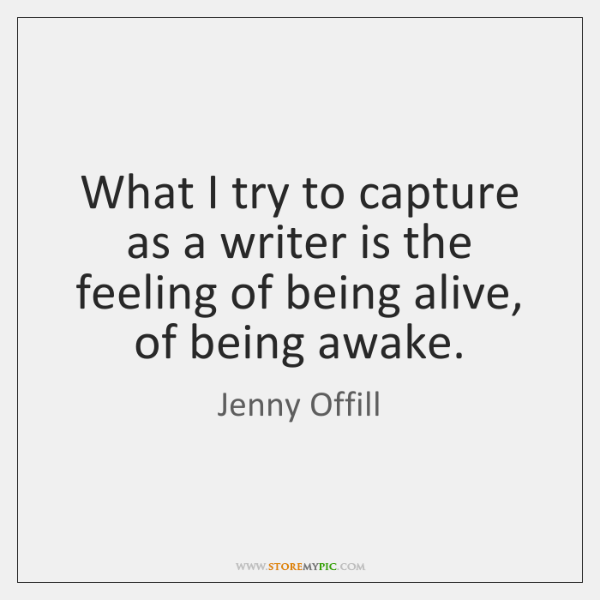 What I try to capture as a writer is the feeling of ...
