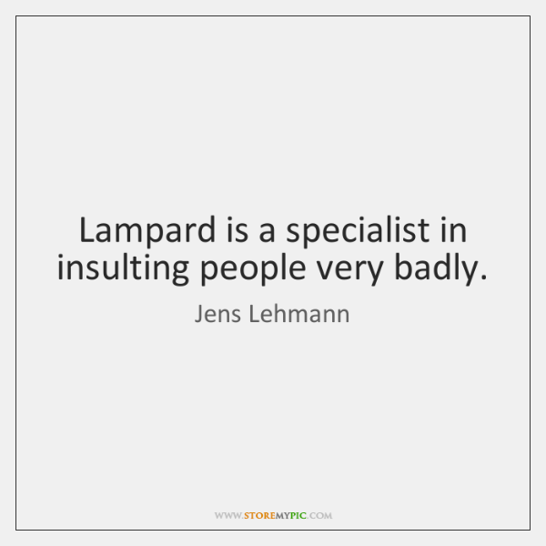 Lampard is a specialist in insulting people very badly.