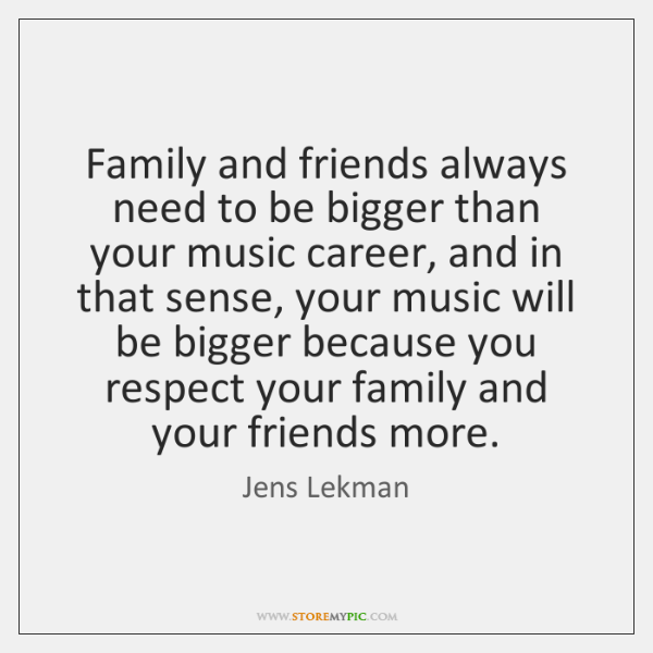 Family and friends always need to be bigger than your music career, ...