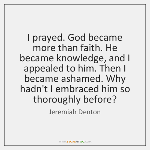 I prayed. God became more than faith. He became knowledge, and I ...