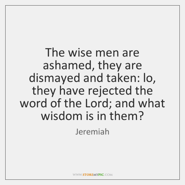 The wise men are ashamed, they are dismayed and taken: lo, they ...