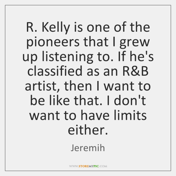 R. Kelly is one of the pioneers that I grew up listening ...
