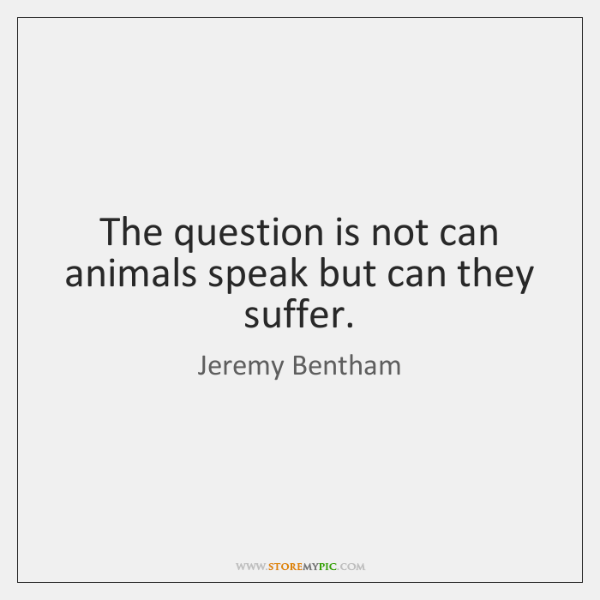 The question is not can animals speak but can they suffer.