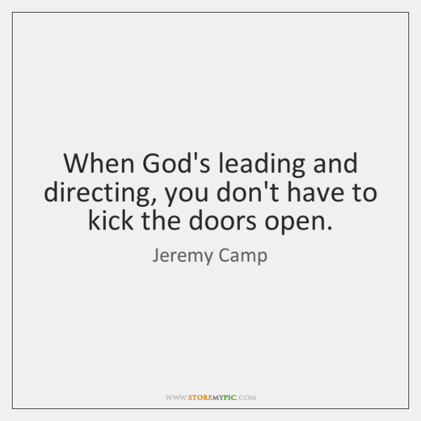 When God's leading and directing, you don't have to kick the doors ...