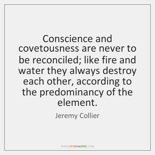 Conscience and covetousness are never to be reconciled; like fire and water ...