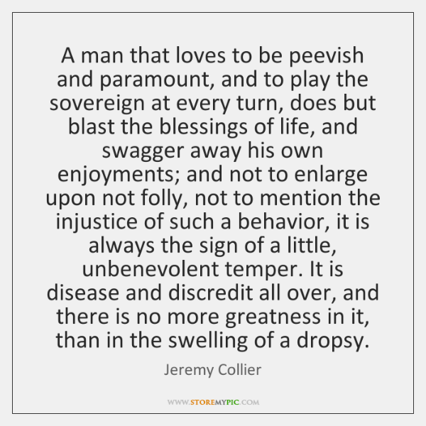 A man that loves to be peevish and paramount, and to play ...