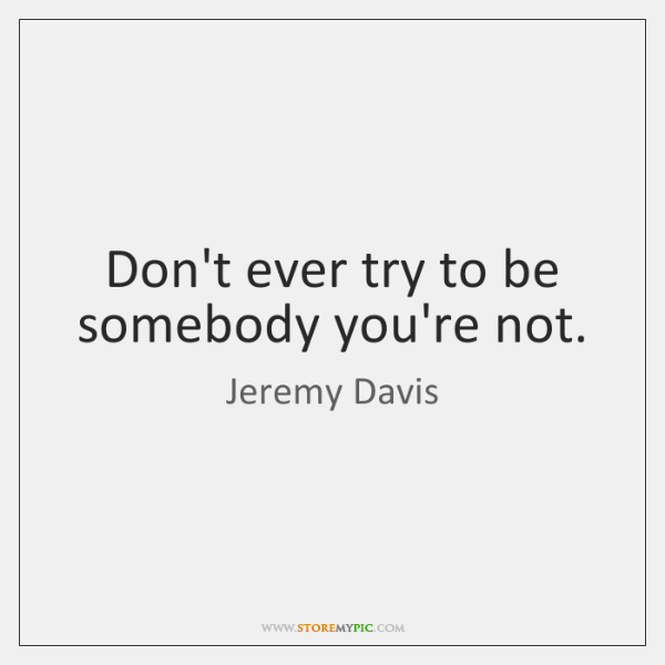Don't ever try to be somebody you're not.