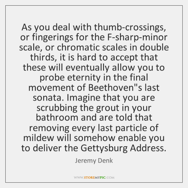 As you deal with thumb-crossings, or fingerings for the F-sharp-minor scale, or ...