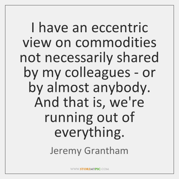 I have an eccentric view on commodities not necessarily shared by my ...