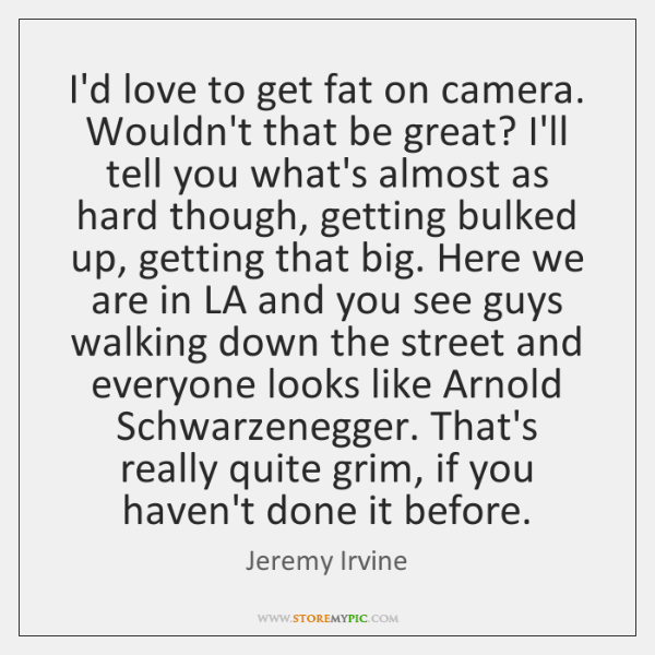 I'd love to get fat on camera. Wouldn't that be great? I'll ...