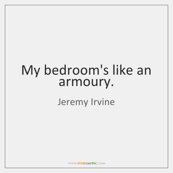 My bedroom's like an armoury.