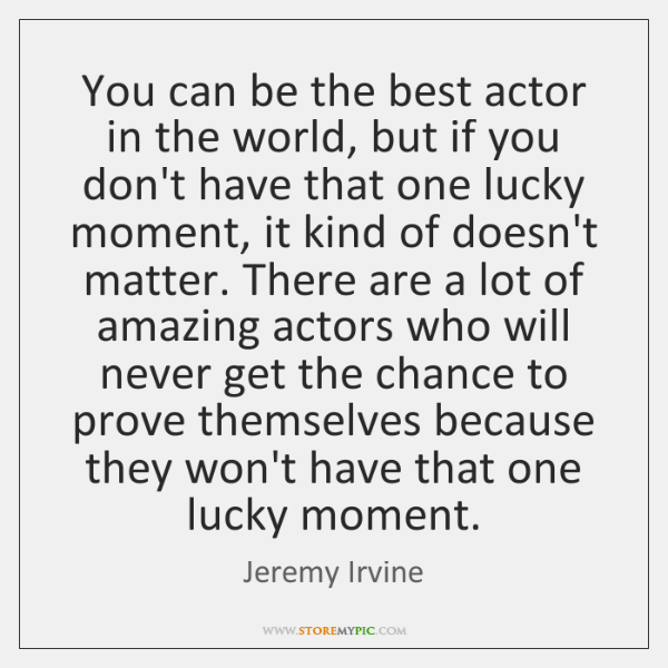 You can be the best actor in the world, but if you ...