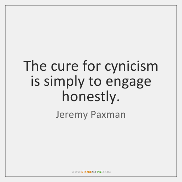 The cure for cynicism is simply to engage honestly.