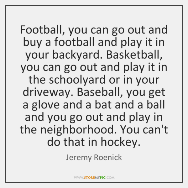 Football, you can go out and buy a football and play it ...