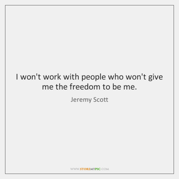 I won't work with people who won't give me the freedom to ...