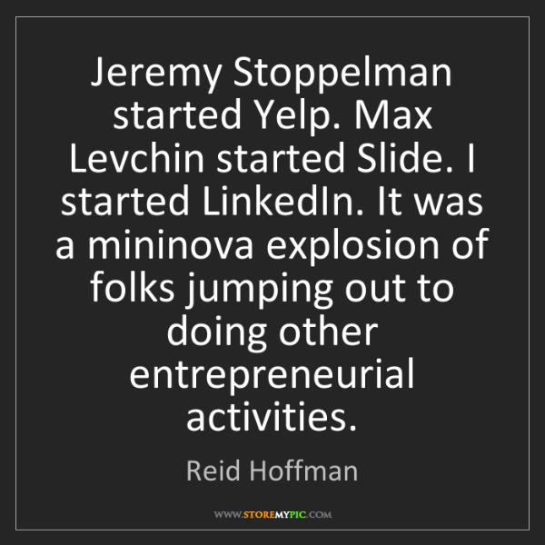 Reid Hoffman: Jeremy Stoppelman started Yelp. Max Levchin started Slide....