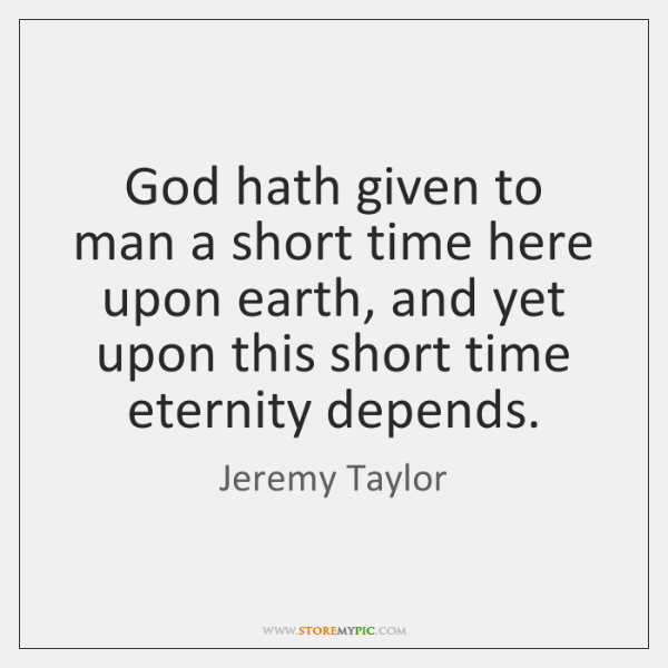God hath given to man a short time here upon earth, and ...