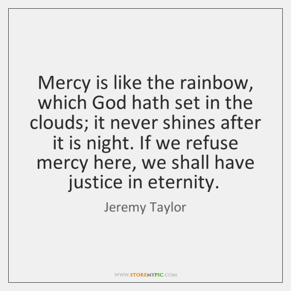 Mercy is like the rainbow, which God hath set in the clouds; ...
