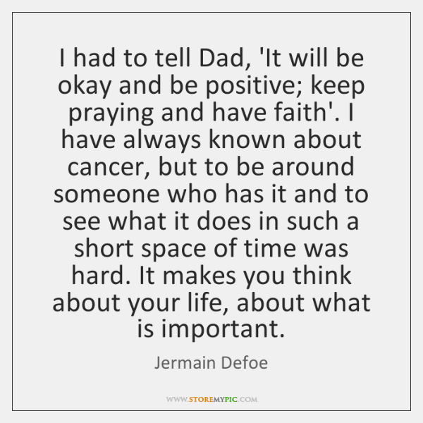 I had to tell Dad, 'It will be okay and be positive; ...