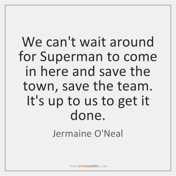 We can't wait around for Superman to come in here and save ...