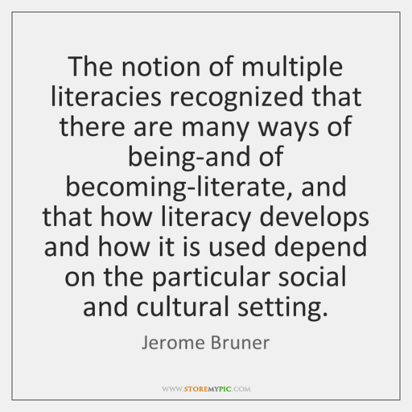 The notion of multiple literacies recognized that there are many ways of ...