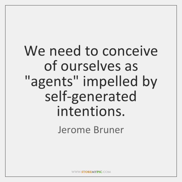 "We need to conceive of ourselves as ""agents"" impelled by self-generated intentions."